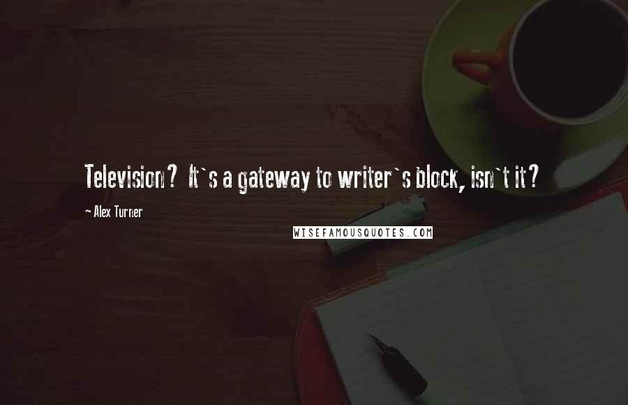 Alex Turner quotes: Television? It's a gateway to writer's block, isn't it?