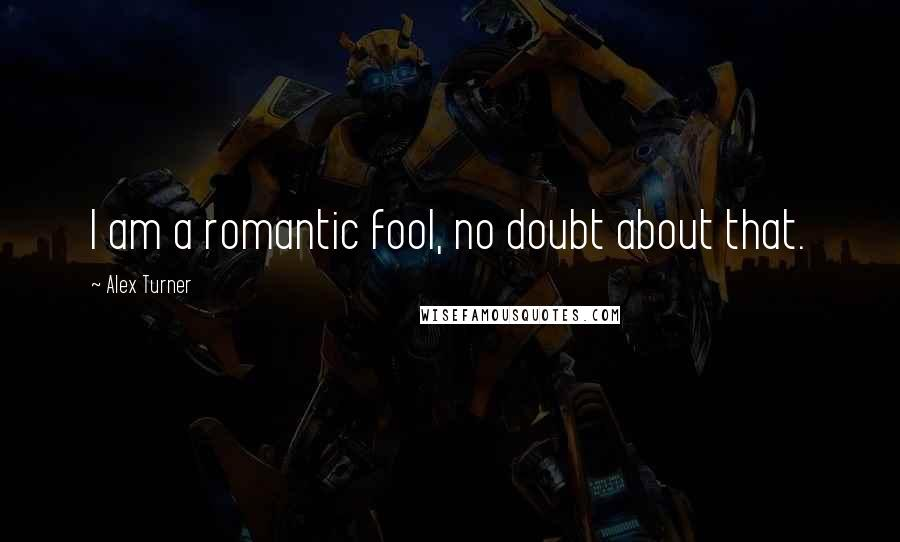 Alex Turner quotes: I am a romantic fool, no doubt about that.