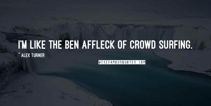 Alex Turner quotes: I'm like the Ben Affleck of crowd surfing.