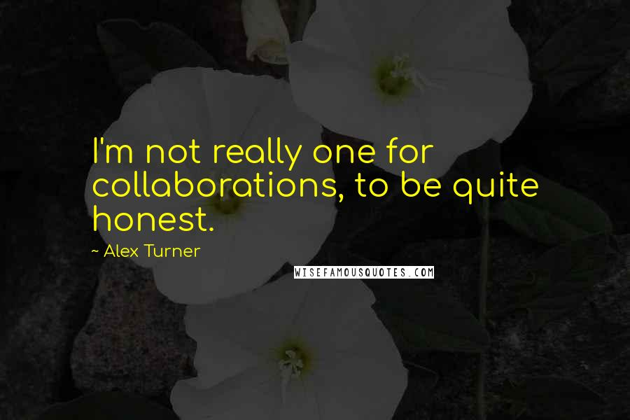Alex Turner quotes: I'm not really one for collaborations, to be quite honest.
