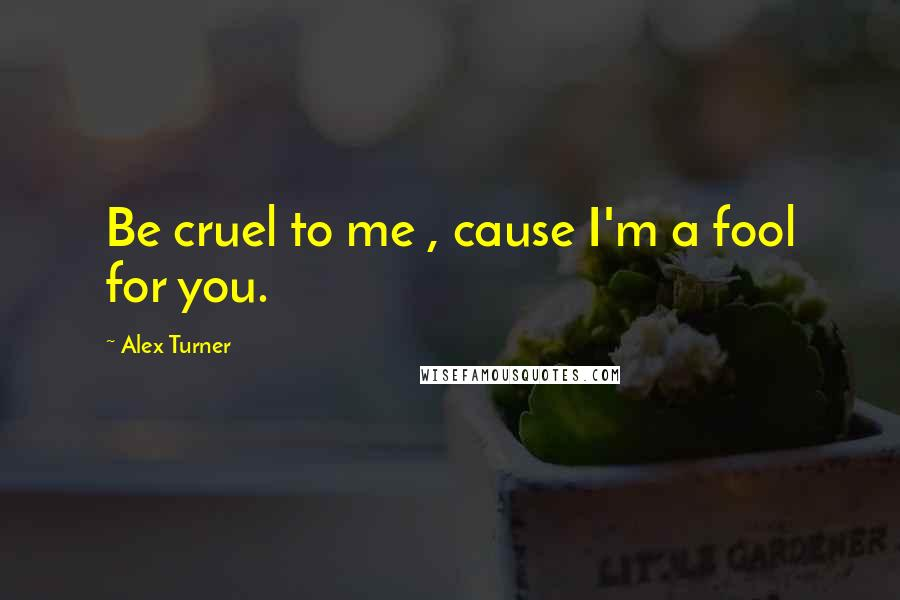 Alex Turner quotes: Be cruel to me , cause I'm a fool for you.