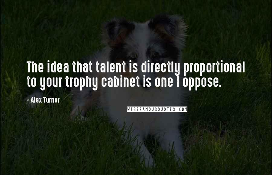 Alex Turner quotes: The idea that talent is directly proportional to your trophy cabinet is one I oppose.