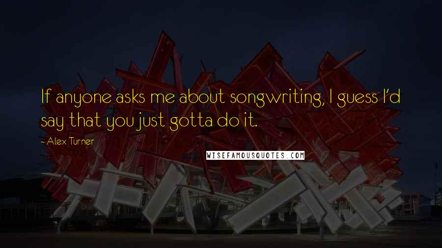 Alex Turner quotes: If anyone asks me about songwriting, I guess I'd say that you just gotta do it.
