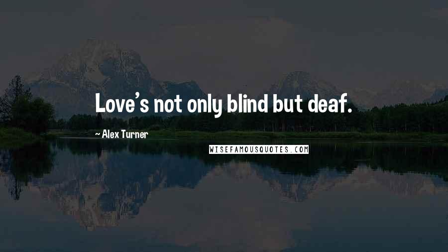 Alex Turner quotes: Love's not only blind but deaf.