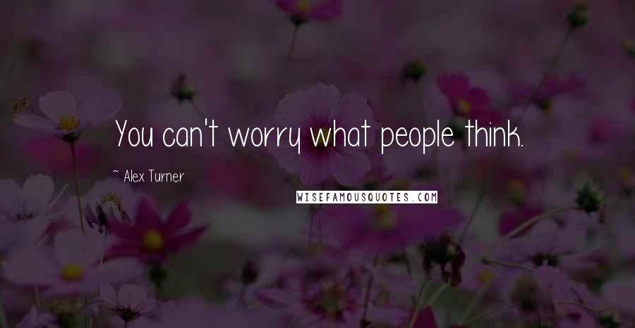 Alex Turner quotes: You can't worry what people think.