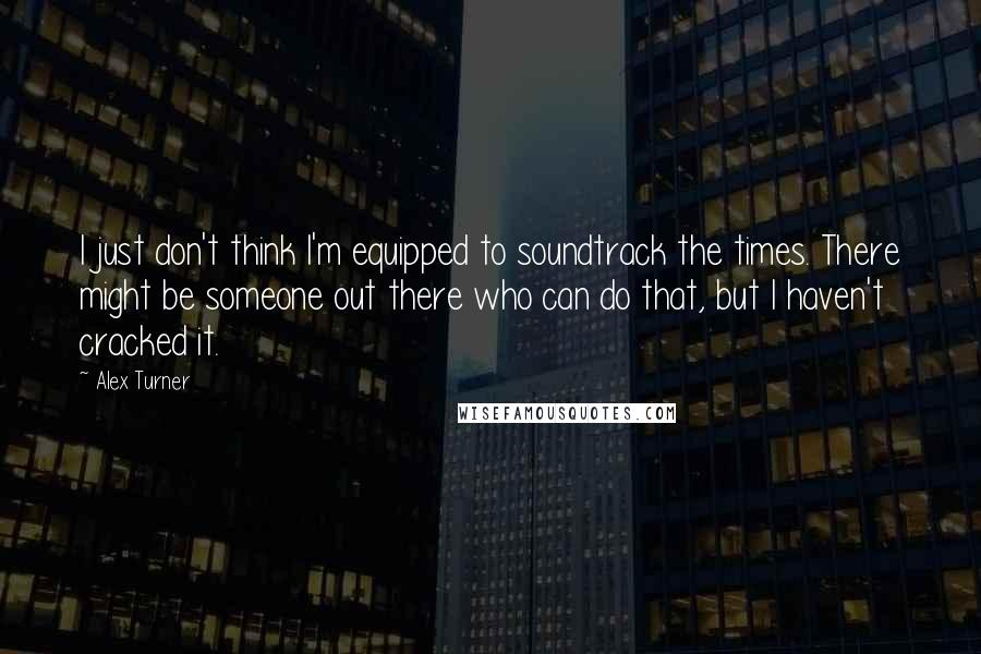 Alex Turner quotes: I just don't think I'm equipped to soundtrack the times. There might be someone out there who can do that, but I haven't cracked it.