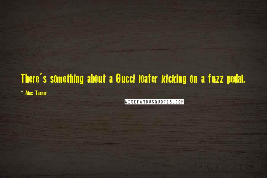 Alex Turner quotes: There's something about a Gucci loafer kicking on a fuzz pedal.