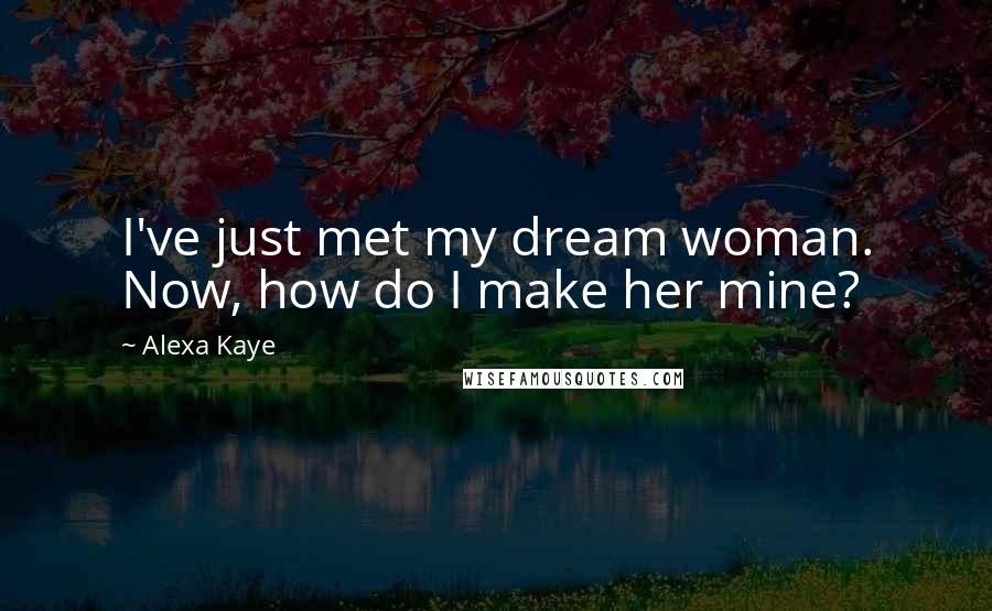 Alexa Kaye quotes: I've just met my dream woman. Now, how do I make her mine?