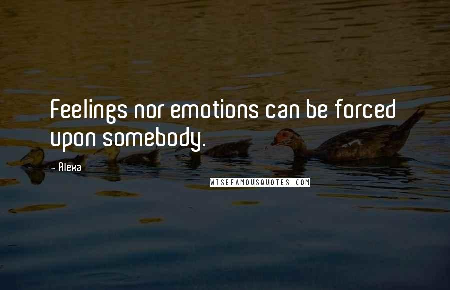 Alexa quotes: Feelings nor emotions can be forced upon somebody.