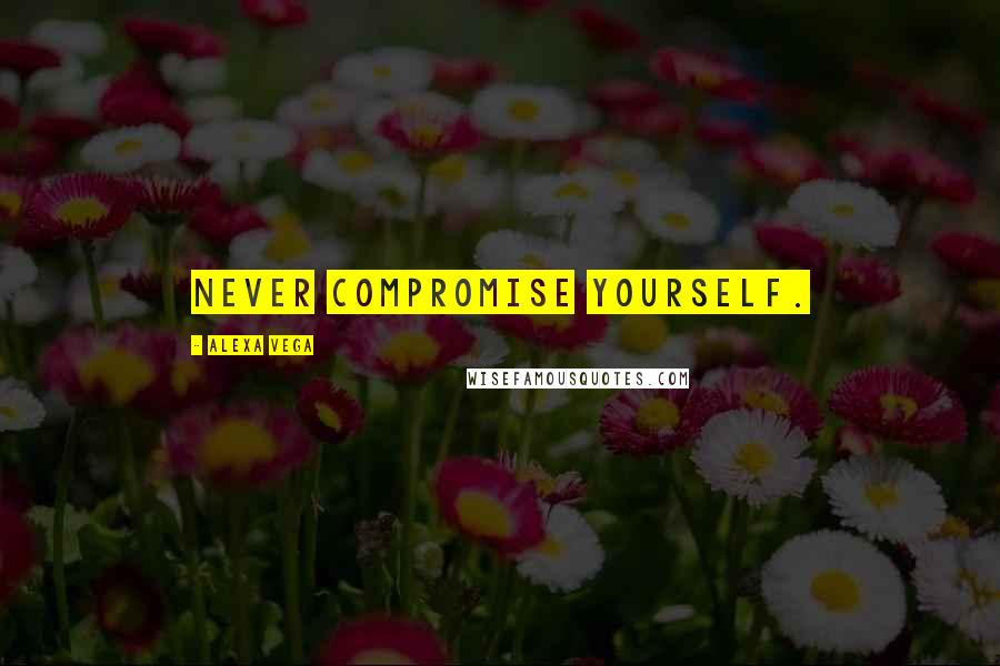 Alexa Vega quotes: Never compromise yourself.