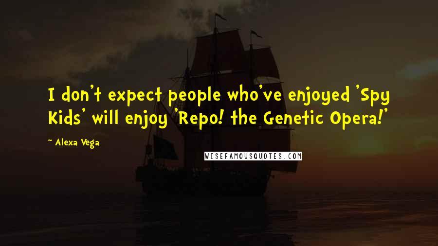 Alexa Vega quotes: I don't expect people who've enjoyed 'Spy Kids' will enjoy 'Repo! the Genetic Opera!'