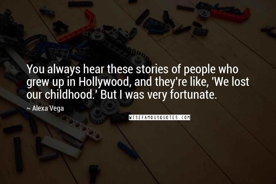 Alexa Vega quotes: You always hear these stories of people who grew up in Hollywood, and they're like, 'We lost our childhood.' But I was very fortunate.
