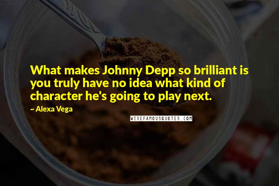 Alexa Vega quotes: What makes Johnny Depp so brilliant is you truly have no idea what kind of character he's going to play next.