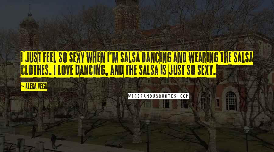 Alexa Vega quotes: I just feel so sexy when I'm salsa dancing and wearing the salsa clothes. I love dancing, and the salsa is just so sexy.