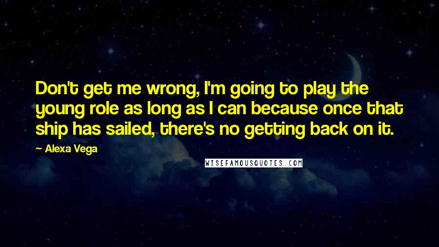 Alexa Vega quotes: Don't get me wrong, I'm going to play the young role as long as I can because once that ship has sailed, there's no getting back on it.