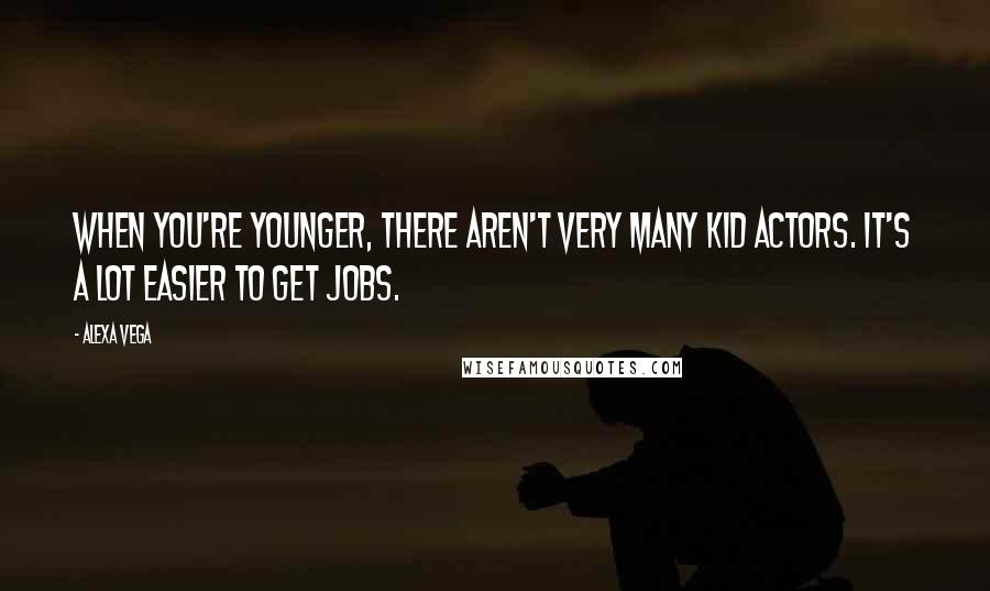 Alexa Vega quotes: When you're younger, there aren't very many kid actors. It's a lot easier to get jobs.