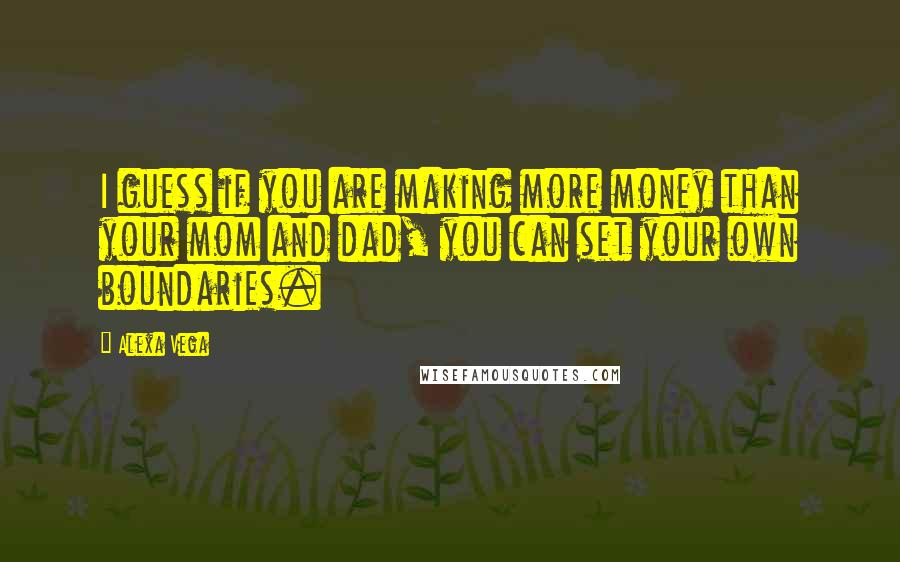 Alexa Vega quotes: I guess if you are making more money than your mom and dad, you can set your own boundaries.