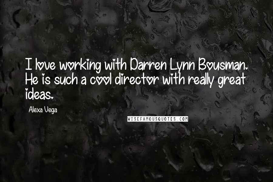 Alexa Vega quotes: I love working with Darren Lynn Bousman. He is such a cool director with really great ideas.