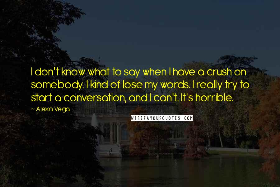 Alexa Vega quotes: I don't know what to say when I have a crush on somebody. I kind of lose my words. I really try to start a conversation, and I can't. It's