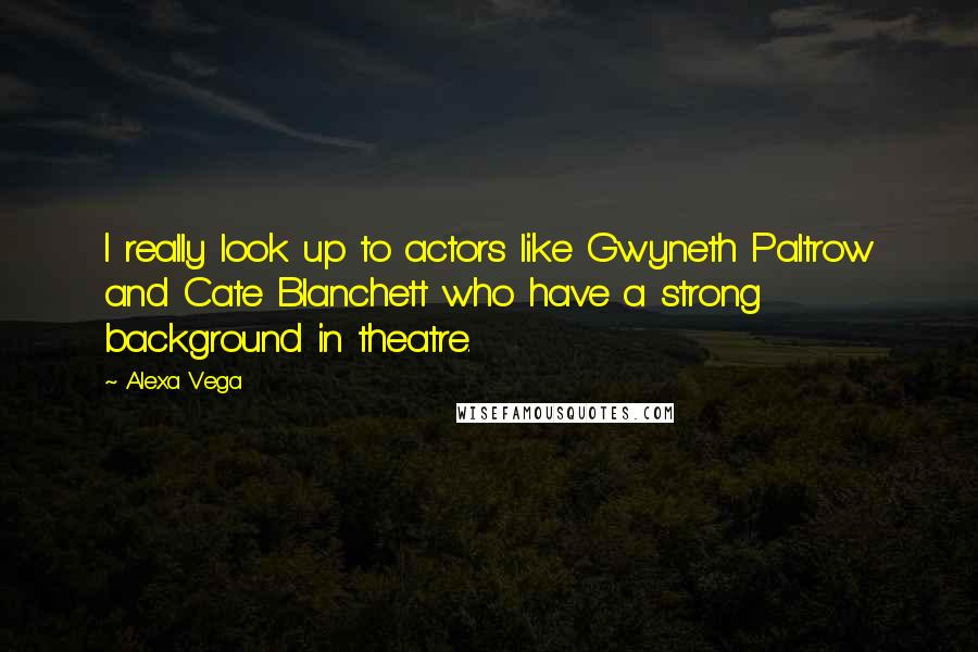 Alexa Vega quotes: I really look up to actors like Gwyneth Paltrow and Cate Blanchett who have a strong background in theatre.