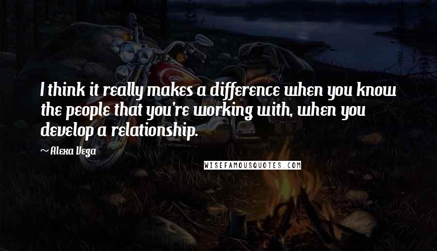 Alexa Vega quotes: I think it really makes a difference when you know the people that you're working with, when you develop a relationship.