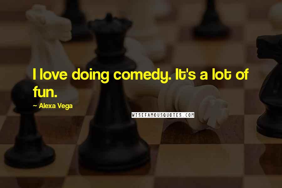 Alexa Vega quotes: I love doing comedy. It's a lot of fun.