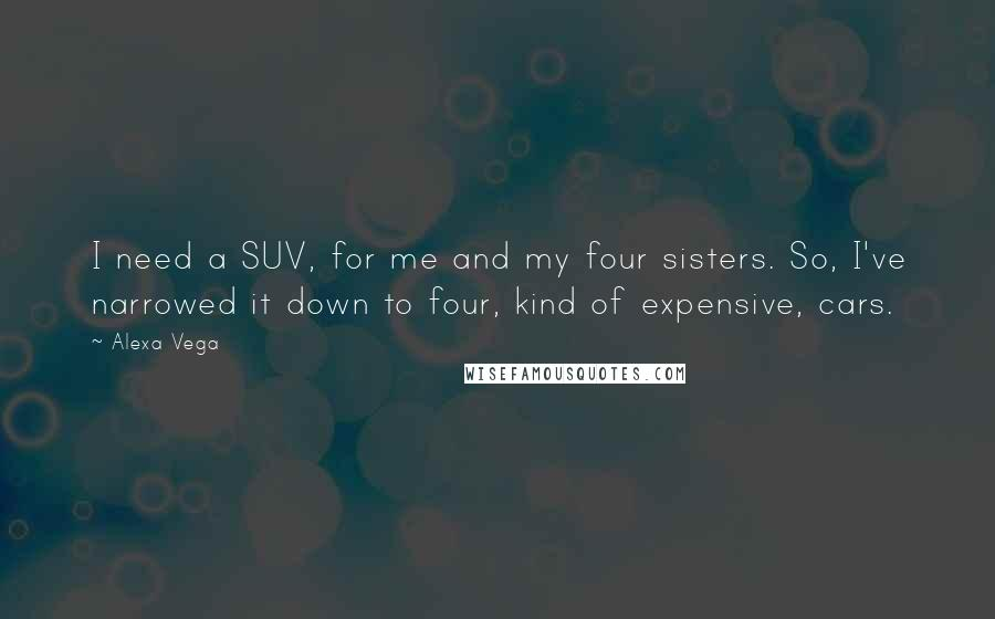 Alexa Vega quotes: I need a SUV, for me and my four sisters. So, I've narrowed it down to four, kind of expensive, cars.