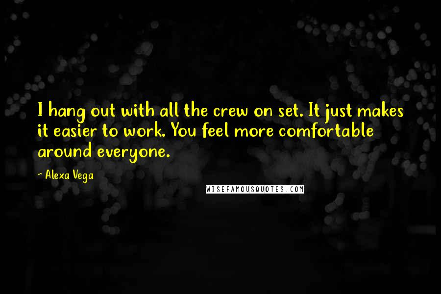 Alexa Vega quotes: I hang out with all the crew on set. It just makes it easier to work. You feel more comfortable around everyone.