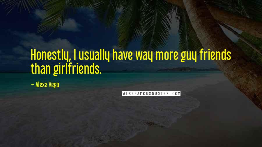 Alexa Vega quotes: Honestly, I usually have way more guy friends than girlfriends.