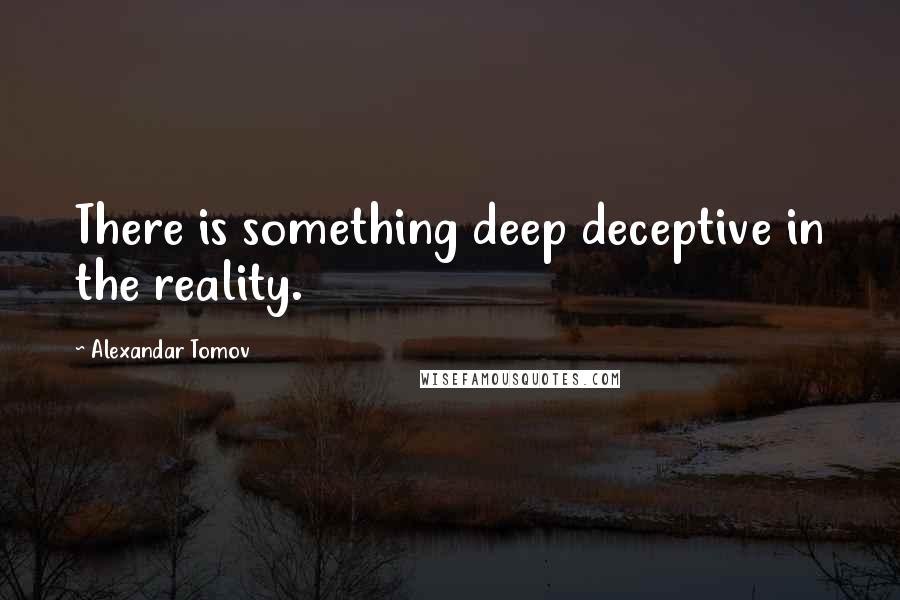 Alexandar Tomov quotes: There is something deep deceptive in the reality.