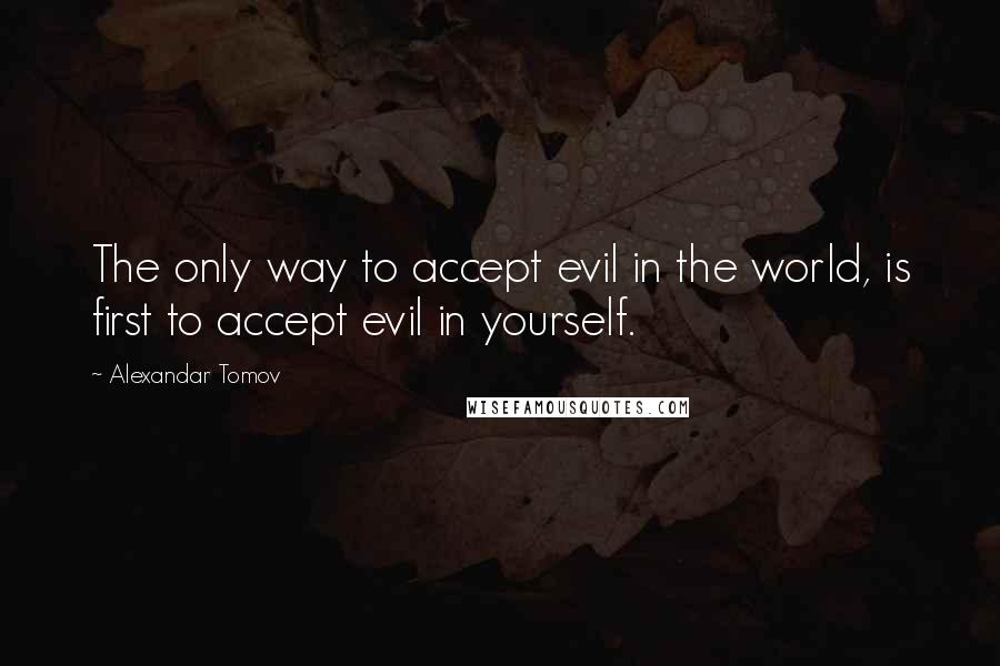 Alexandar Tomov quotes: The only way to accept evil in the world, is first to accept evil in yourself.