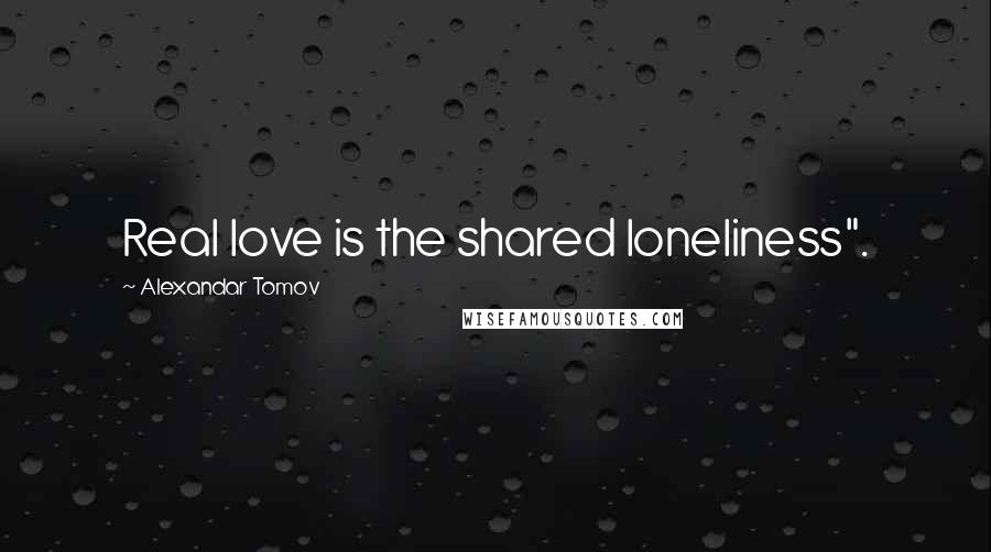 "Alexandar Tomov quotes: Real love is the shared loneliness""."