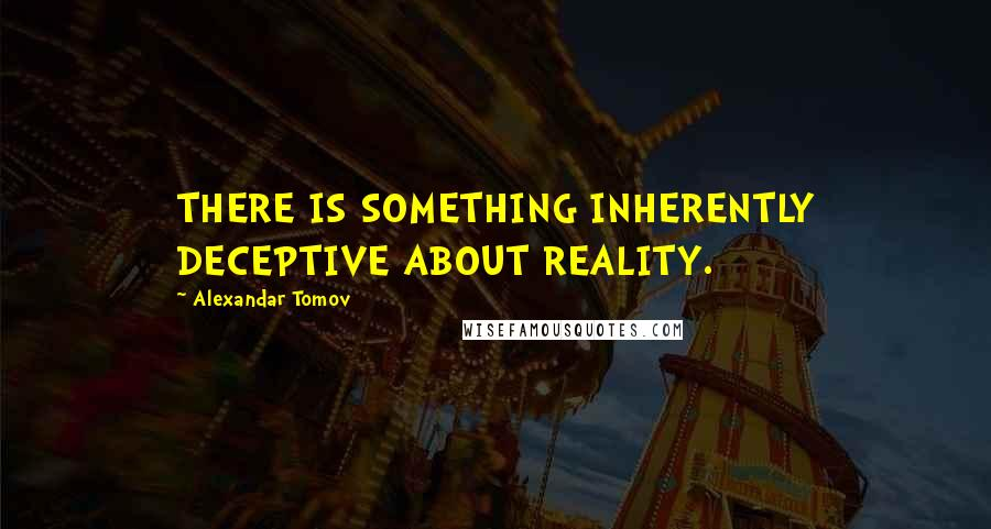 Alexandar Tomov quotes: THERE IS SOMETHING INHERENTLY DECEPTIVE ABOUT REALITY.