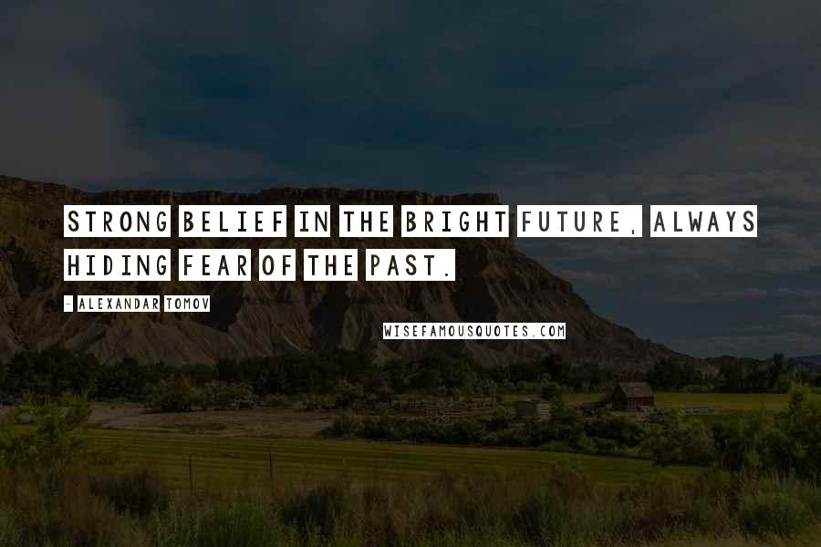 Alexandar Tomov quotes: Strong belief in the bright future, always hiding fear of the past.