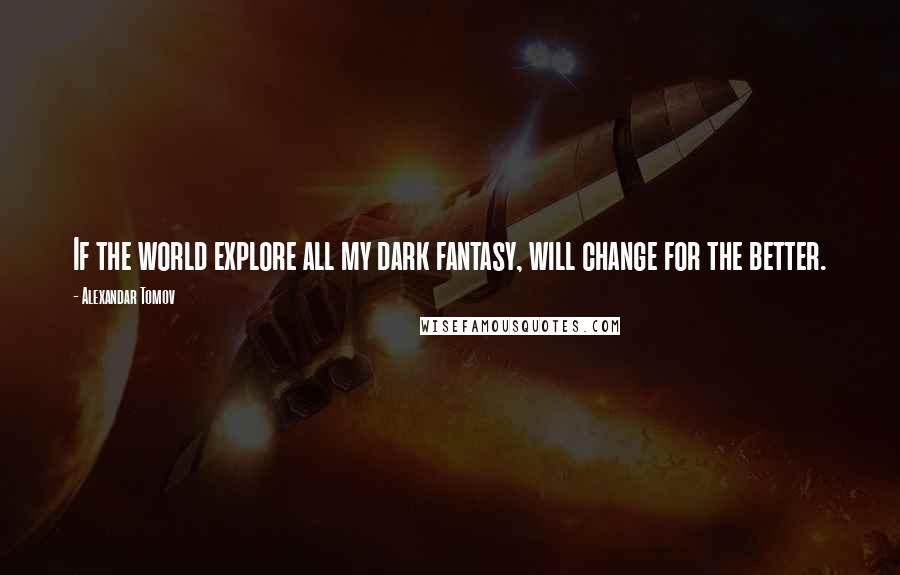Alexandar Tomov quotes: If the world explore all my dark fantasy, will change for the better.