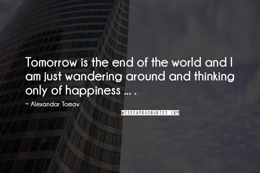 Alexandar Tomov quotes: Tomorrow is the end of the world and I am just wandering around and thinking only of happiness ... .