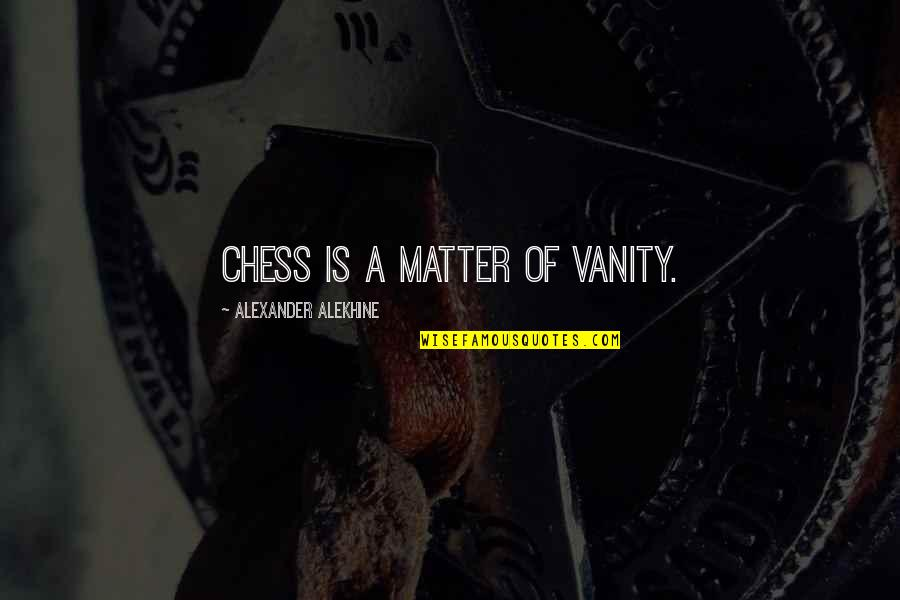Alexander Alekhine Quotes By Alexander Alekhine: Chess is a matter of vanity.