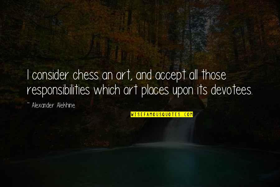 Alexander Alekhine Quotes By Alexander Alekhine: I consider chess an art, and accept all