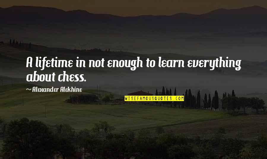 Alexander Alekhine Quotes By Alexander Alekhine: A lifetime in not enough to learn everything