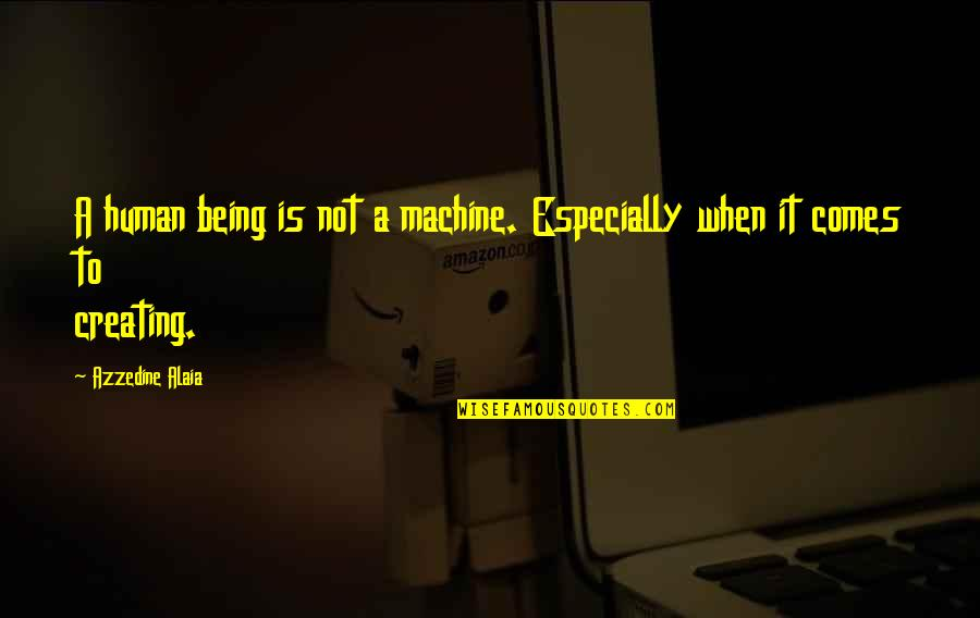Alexander Alekhine Quotes By Azzedine Alaia: A human being is not a machine. Especially