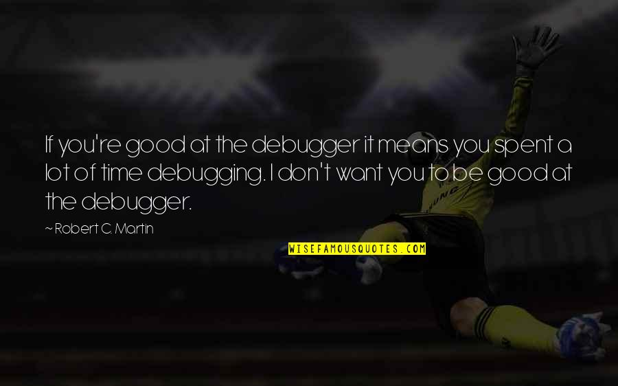 Alexander Alekhine Quotes By Robert C. Martin: If you're good at the debugger it means