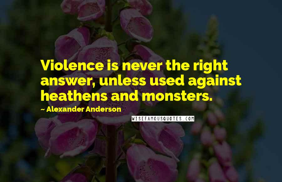Alexander Anderson quotes: Violence is never the right answer, unless used against heathens and monsters.