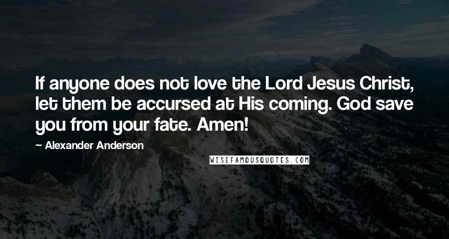 Alexander Anderson quotes: If anyone does not love the Lord Jesus Christ, let them be accursed at His coming. God save you from your fate. Amen!