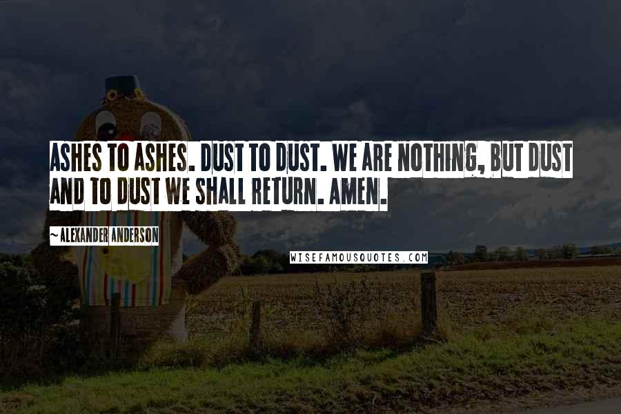 Alexander Anderson quotes: Ashes to ashes. Dust to dust. We are nothing, but dust and to dust we shall return. Amen.