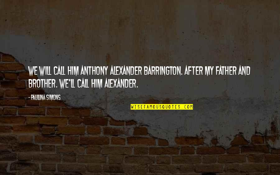 Alexander Barrington Quotes By Paullina Simons: We will call him Anthony Alexander Barrington. After