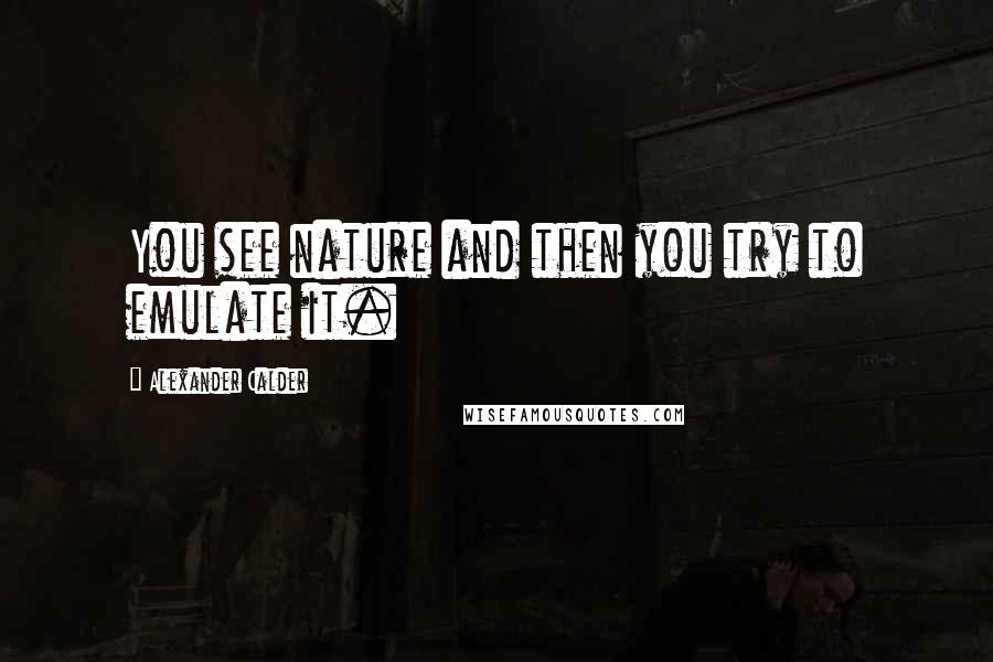 Alexander Calder quotes: You see nature and then you try to emulate it.