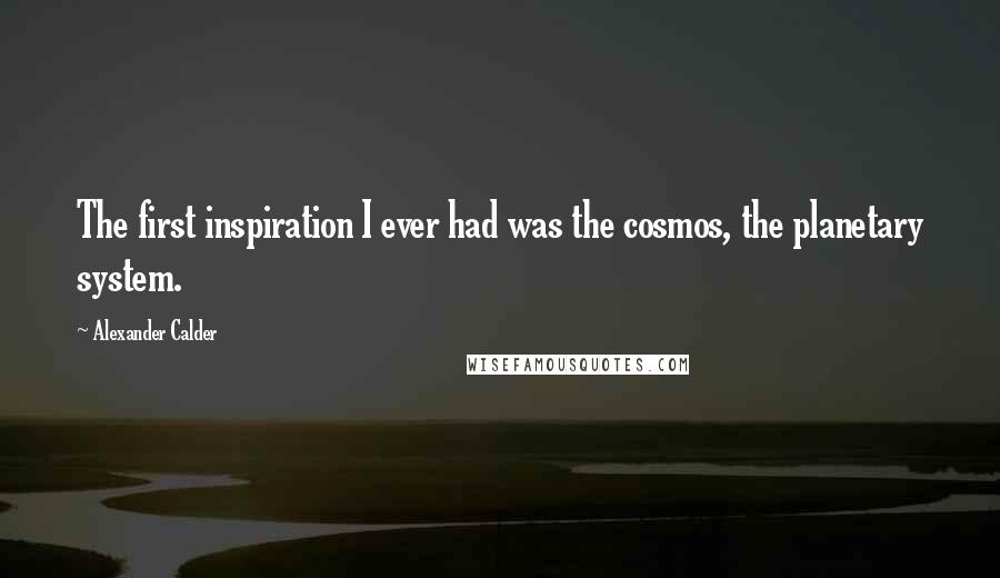 Alexander Calder quotes: The first inspiration I ever had was the cosmos, the planetary system.