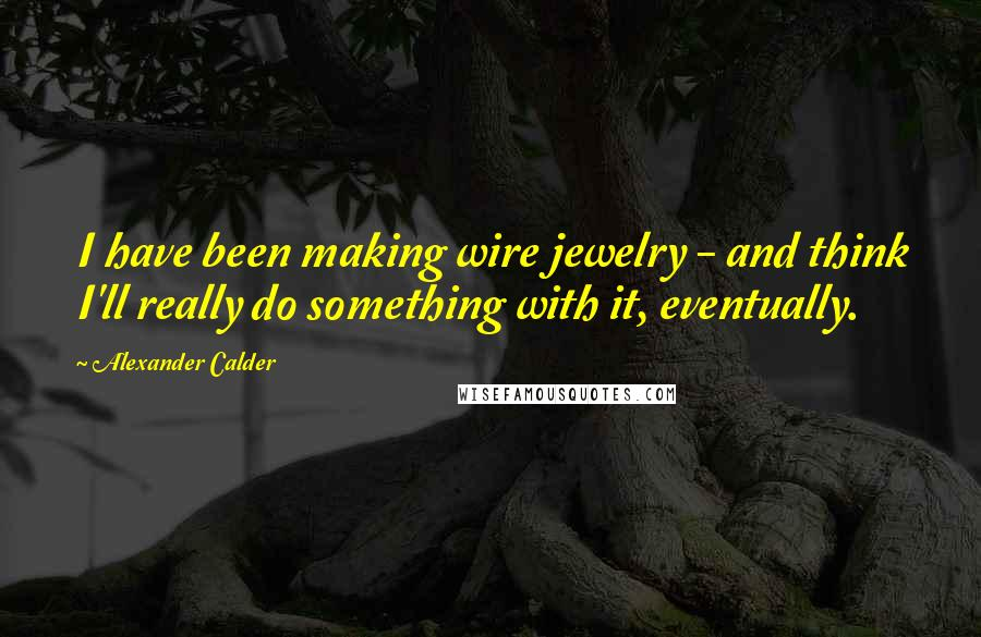 Alexander Calder quotes: I have been making wire jewelry - and think I'll really do something with it, eventually.