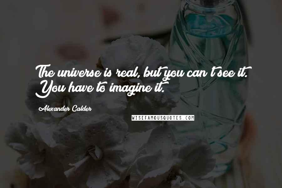 Alexander Calder quotes: The universe is real, but you can't see it. You have to imagine it.