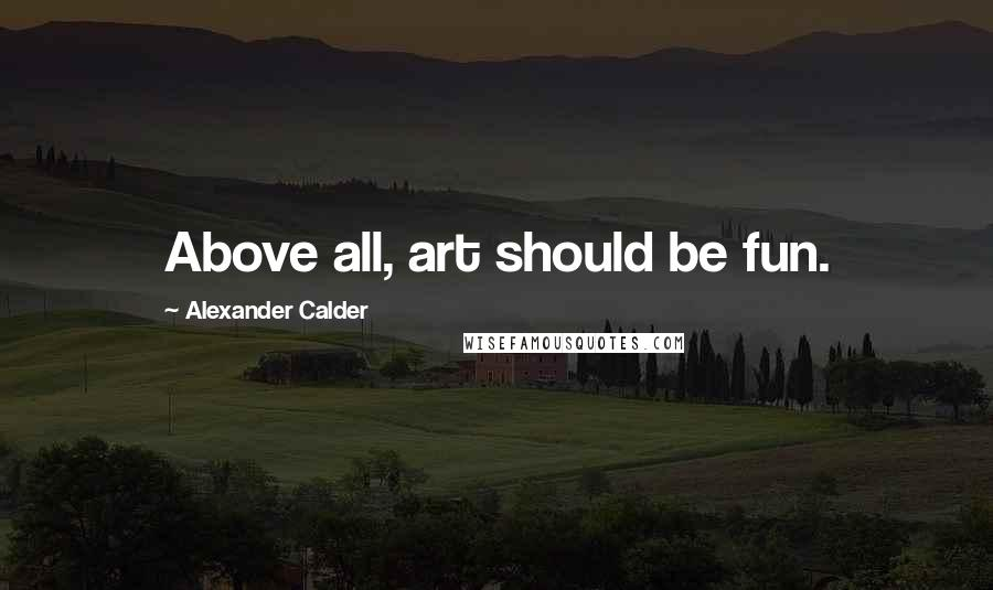Alexander Calder quotes: Above all, art should be fun.